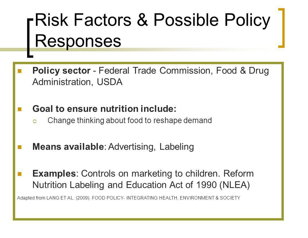 Risk Factors & Possible Policy Responses Policy sector - Federal Trade Commission, Food & Drug Administration, USDA Goal to ensure nutrition include: