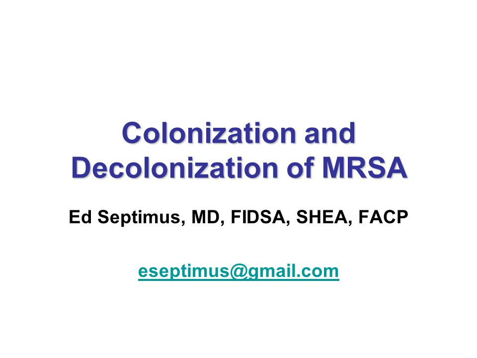 Colonization and Decolonization of MRSA Ed Septimus, MD, FIDSA, SHEA, FACP eseptimus@gmail.com