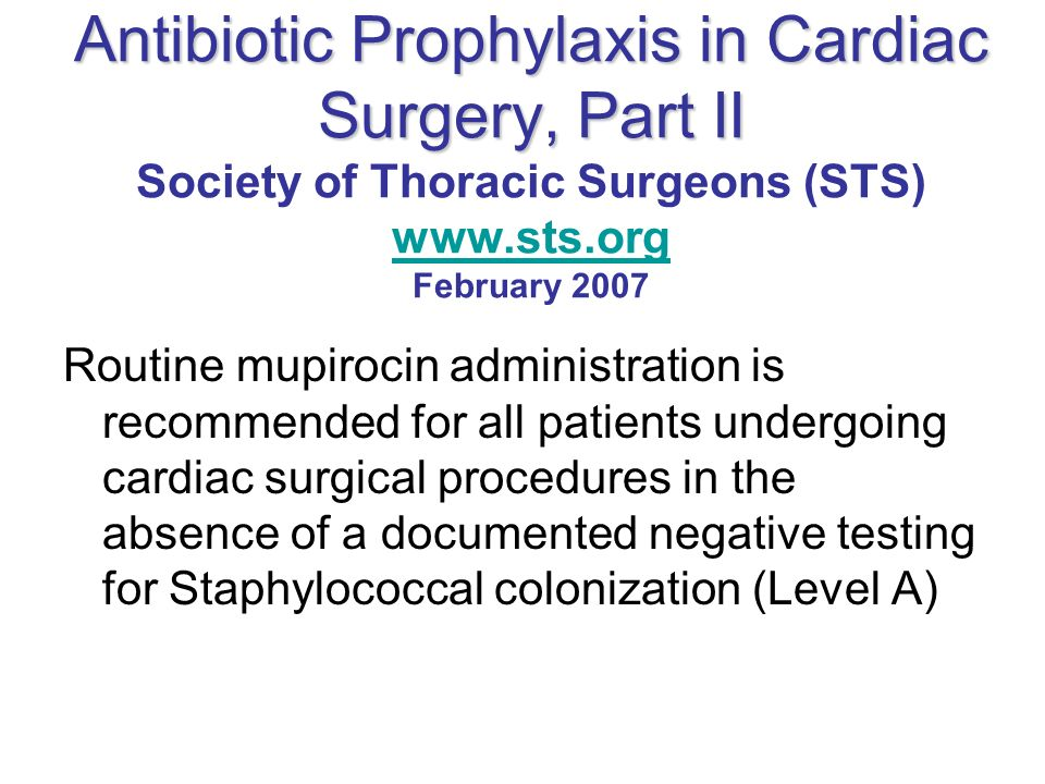 Antibiotic Prophylaxis in Cardiac Surgery, Part II Antibiotic Prophylaxis in Cardiac Surgery, Part II Society of Thoracic Surgeons (STS) www.sts.org F