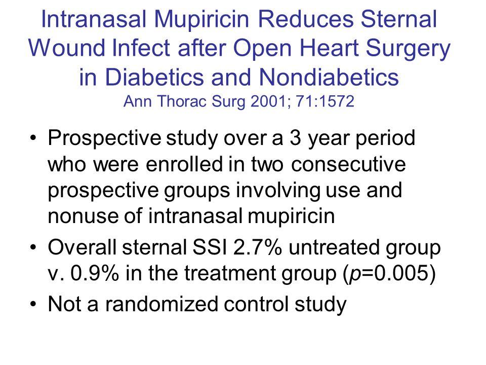 Intranasal Mupiricin Reduces Sternal Wound Infect after Open Heart Surgery in Diabetics and Nondiabetics Ann Thorac Surg 2001; 71:1572 Prospective stu