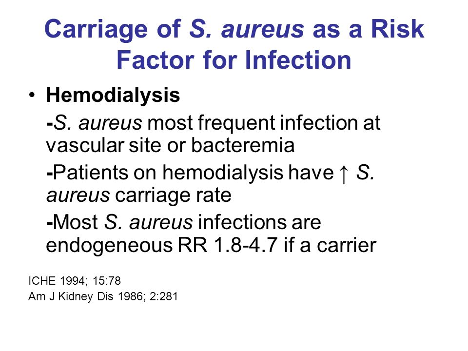 Carriage of S. aureus as a Risk Factor for Infection Hemodialysis -S. aureus most frequent infection at vascular site or bacteremia -Patients on hemod