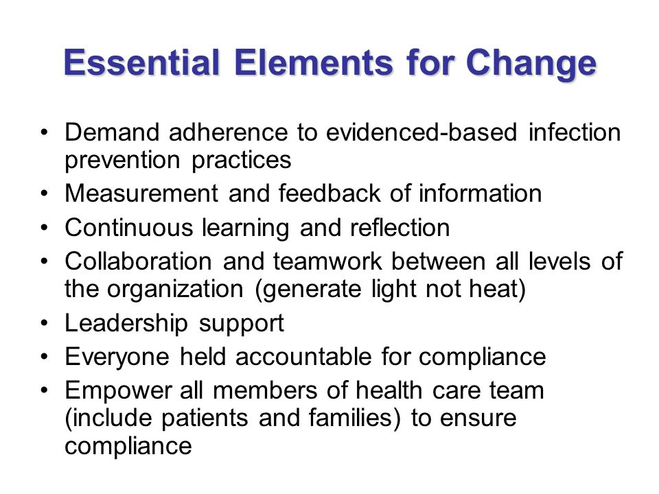 Essential Elements for Change Demand adherence to evidenced-based infection prevention practices Measurement and feedback of information Continuous le