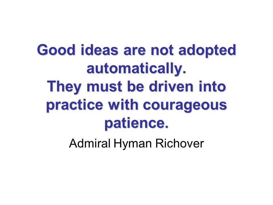 Good ideas are not adopted automatically. They must be driven into practice with courageous patience. Admiral Hyman Richover