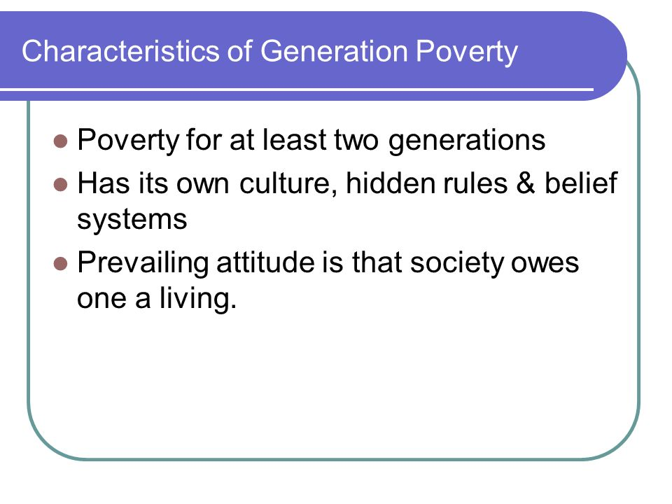 Characteristics of Generation Poverty Poverty for at least two generations Has its own culture, hidden rules & belief systems Prevailing attitude is t