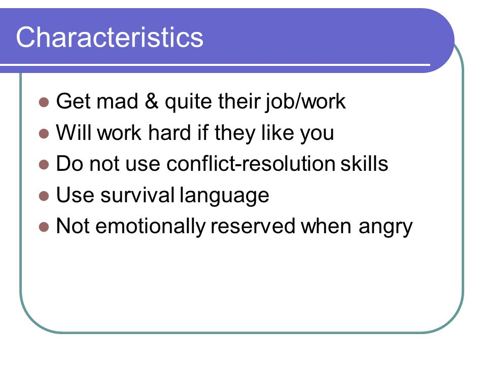 Characteristics Get mad & quite their job/work Will work hard if they like you Do not use conflict-resolution skills Use survival language Not emotion