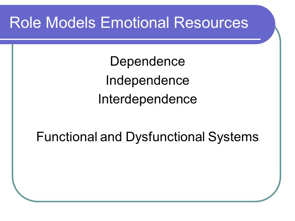 Role Models Emotional Resources Dependence Independence Interdependence Functional and Dysfunctional Systems