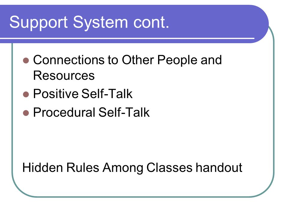 Support System cont. Connections to Other People and Resources Positive Self-Talk Procedural Self-Talk Hidden Rules Among Classes handout