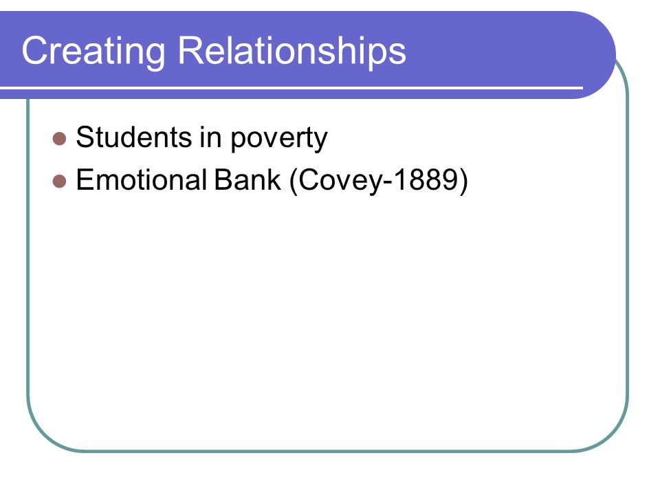 Creating Relationships Students in poverty Emotional Bank (Covey-1889)
