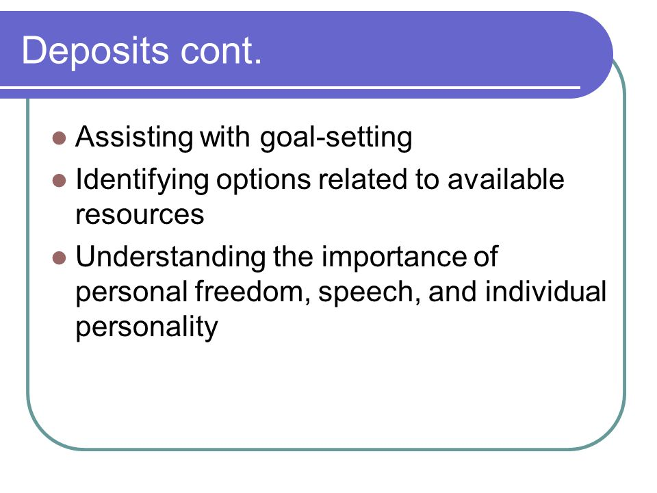 Deposits cont. Assisting with goal-setting Identifying options related to available resources Understanding the importance of personal freedom, speech