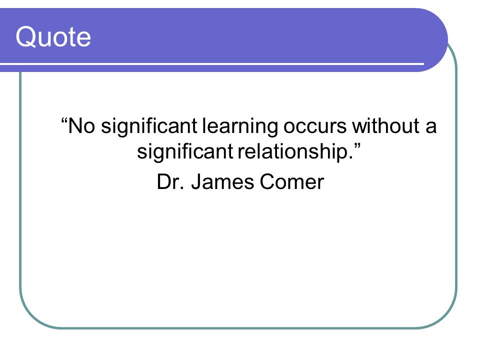 Quote No significant learning occurs without a significant relationship. Dr. James Comer
