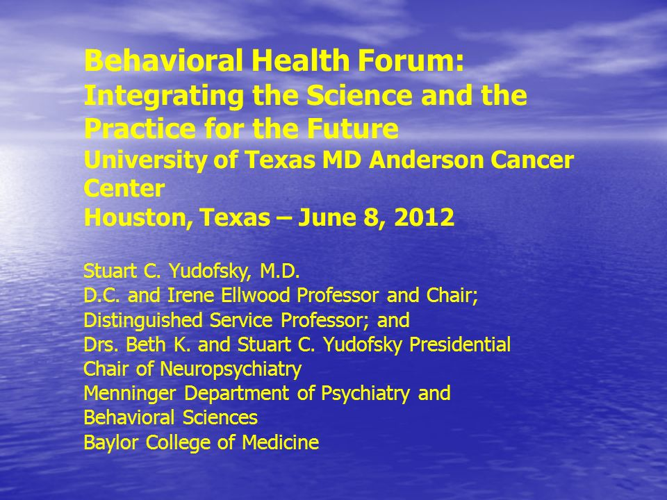 Behavioral Health Forum: Integrating the Science and the Practice for the Future University of Texas MD Anderson Cancer Center Houston, Texas – June 8, 2012 Stuart C.