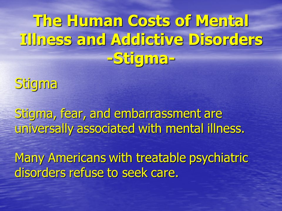 The Human Costs of Mental Illness and Addictive Disorders -Stigma- Stigma Stigma, fear, and embarrassment are universally associated with mental illne