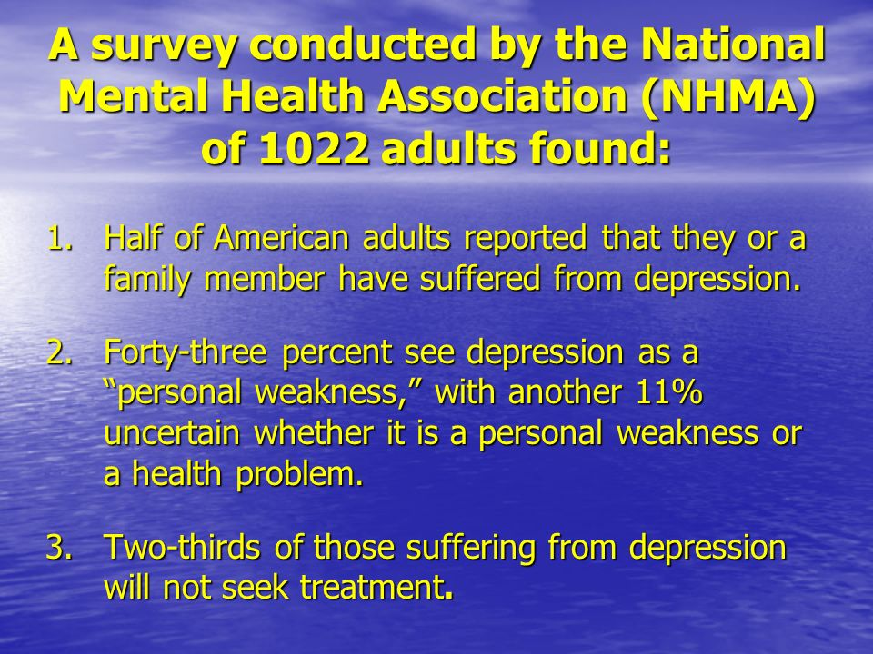 A survey conducted by the National Mental Health Association (NHMA) of 1022 adults found: 1.Half of American adults reported that they or a family member have suffered from depression.