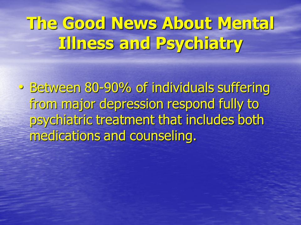 The Good News About Mental Illness and Psychiatry Between 80-90% of individuals suffering from major depression respond fully to psychiatric treatment
