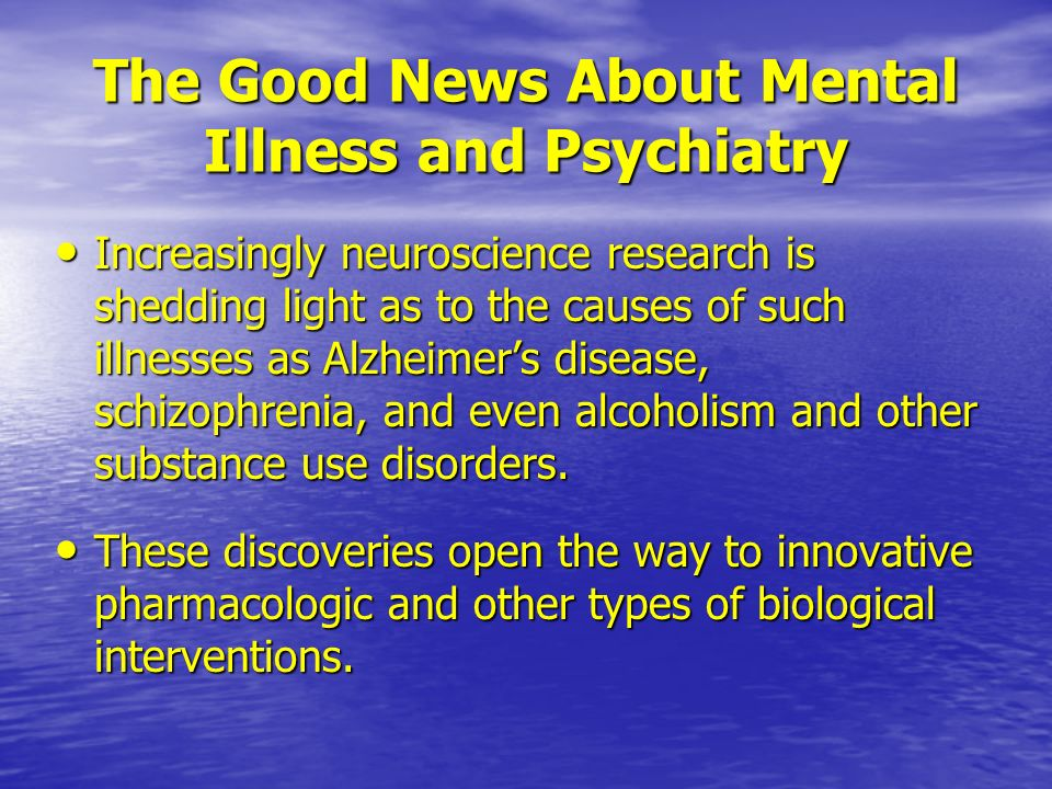 The Good News About Mental Illness and Psychiatry Increasingly neuroscience research is shedding light as to the causes of such illnesses as Alzheimers disease, schizophrenia, and even alcoholism and other substance use disorders.