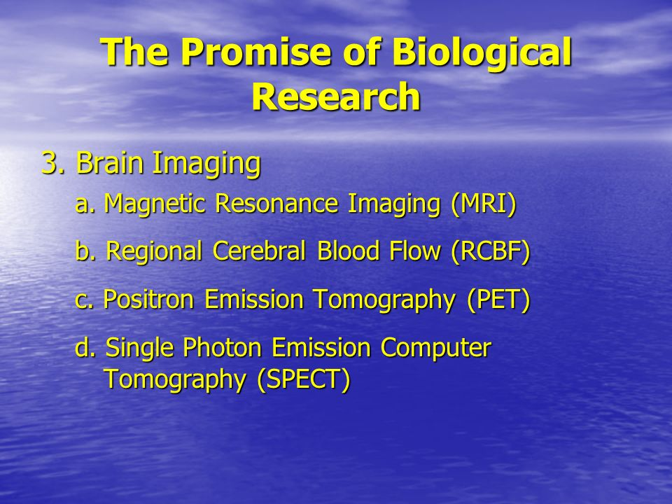 The Promise of Biological Research 3. Brain Imaging a.Magnetic Resonance Imaging (MRI) b.