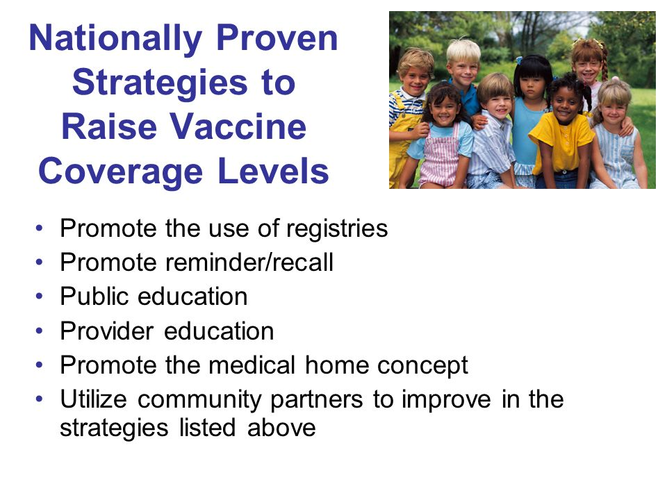 Nationally Proven Strategies to Raise Vaccine Coverage Levels Promote the use of registries Promote reminder/recall Public education Provider education Promote the medical home concept Utilize community partners to improve in the strategies listed above