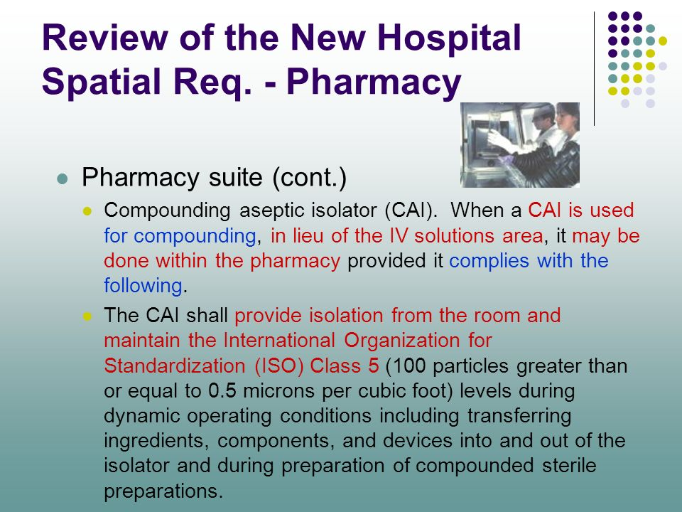 Review of the New Hospital Spatial Req. - Pharmacy Pharmacy suite (cont.) Compounding aseptic isolator (CAI). When a CAI is used for compounding, in l