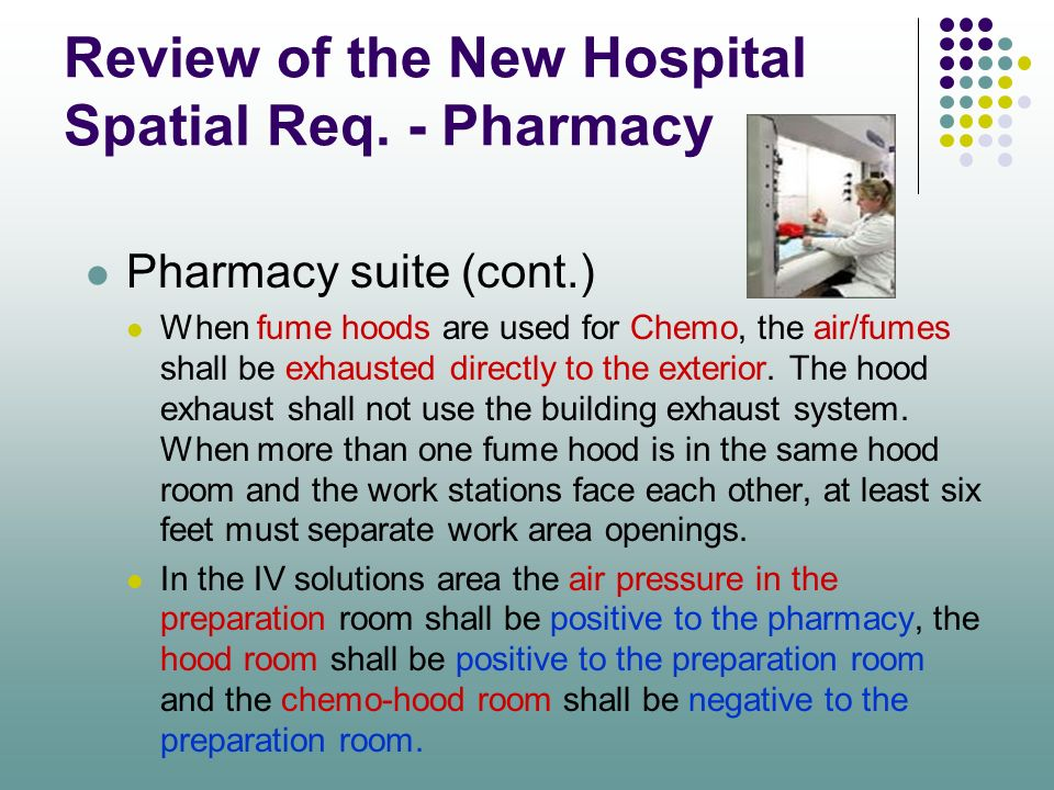 Review of the New Hospital Spatial Req. - Pharmacy Pharmacy suite (cont.) When fume hoods are used for Chemo, the air/fumes shall be exhausted directl