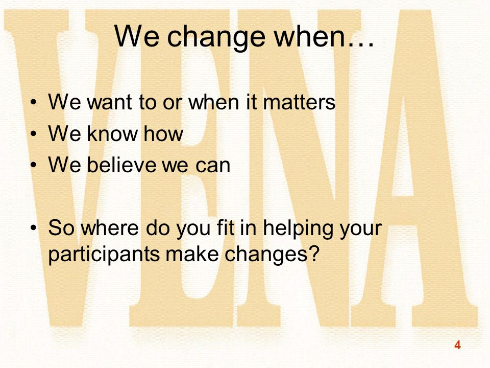 4 We change when… We want to or when it matters We know how We believe we can So where do you fit in helping your participants make changes?
