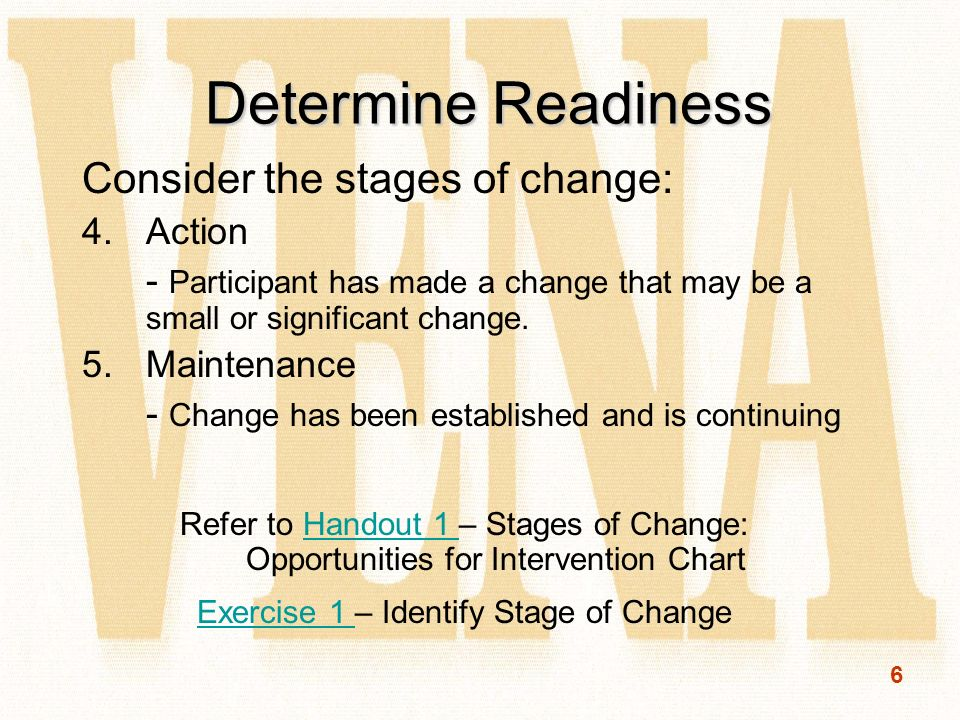 6 Determine Readiness Consider the stages of change: 4.Action - Participant has made a change that may be a small or significant change.