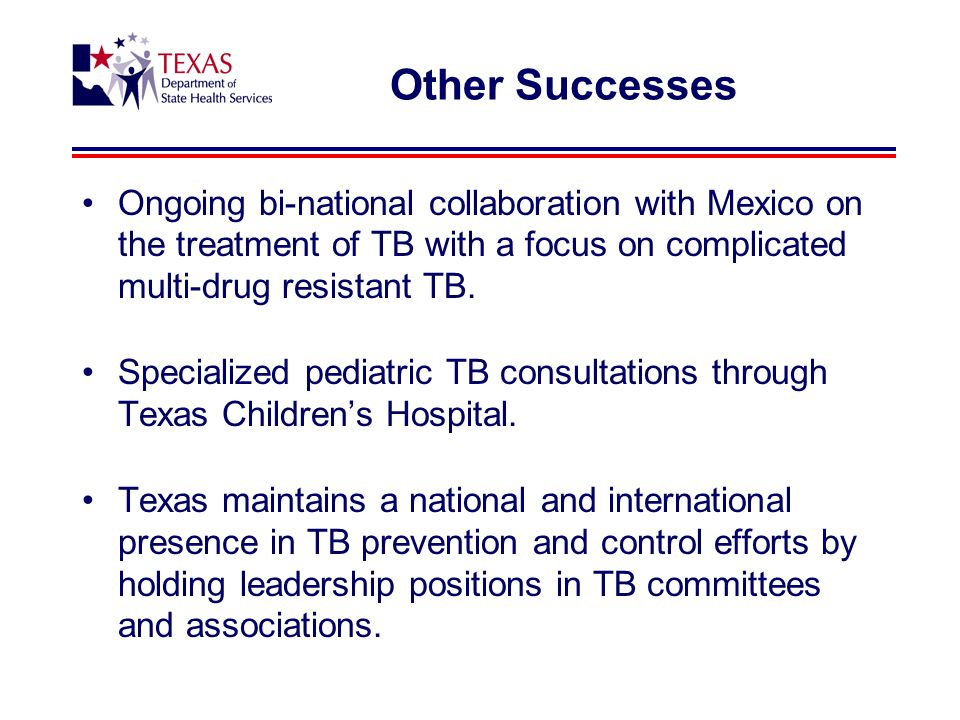 Other Successes Ongoing bi-national collaboration with Mexico on the treatment of TB with a focus on complicated multi-drug resistant TB.