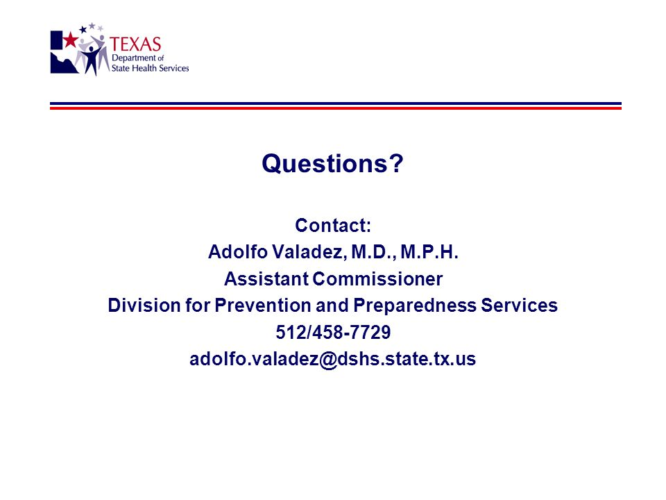 Questions? Contact: Adolfo Valadez, M.D., M.P.H. Assistant Commissioner Division for Prevention and Preparedness Services 512/458-7729 adolfo.valadez@
