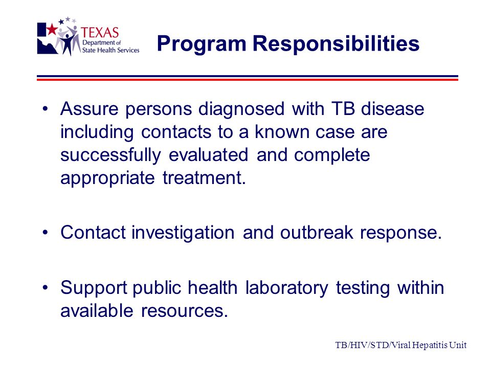 Program Responsibilities Assure persons diagnosed with TB disease including contacts to a known case are successfully evaluated and complete appropriate treatment.