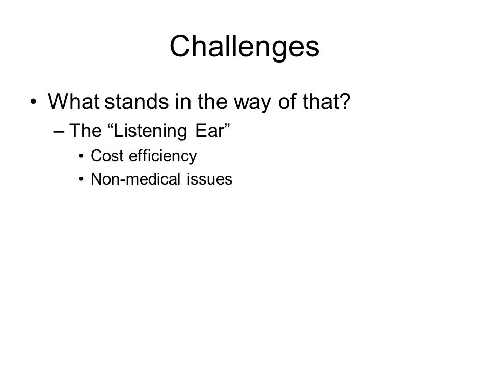 Challenges What stands in the way of that –The Listening Ear Cost efficiency Non-medical issues