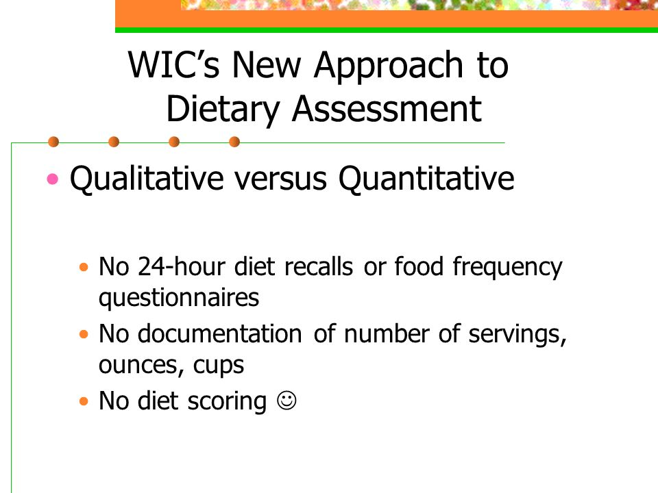 WICs New Approach to Dietary Assessment Qualitative versus Quantitative No 24-hour diet recalls or food frequency questionnaires No documentation of number of servings, ounces, cups No diet scoring