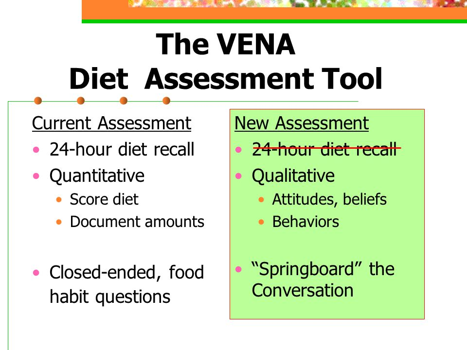 The VENA Diet Assessment Tool Current Assessment 24-hour diet recall Quantitative Score diet Document amounts Closed-ended, food habit questions New Assessment 24-hour diet recall Qualitative Attitudes, beliefs Behaviors Springboard the Conversation