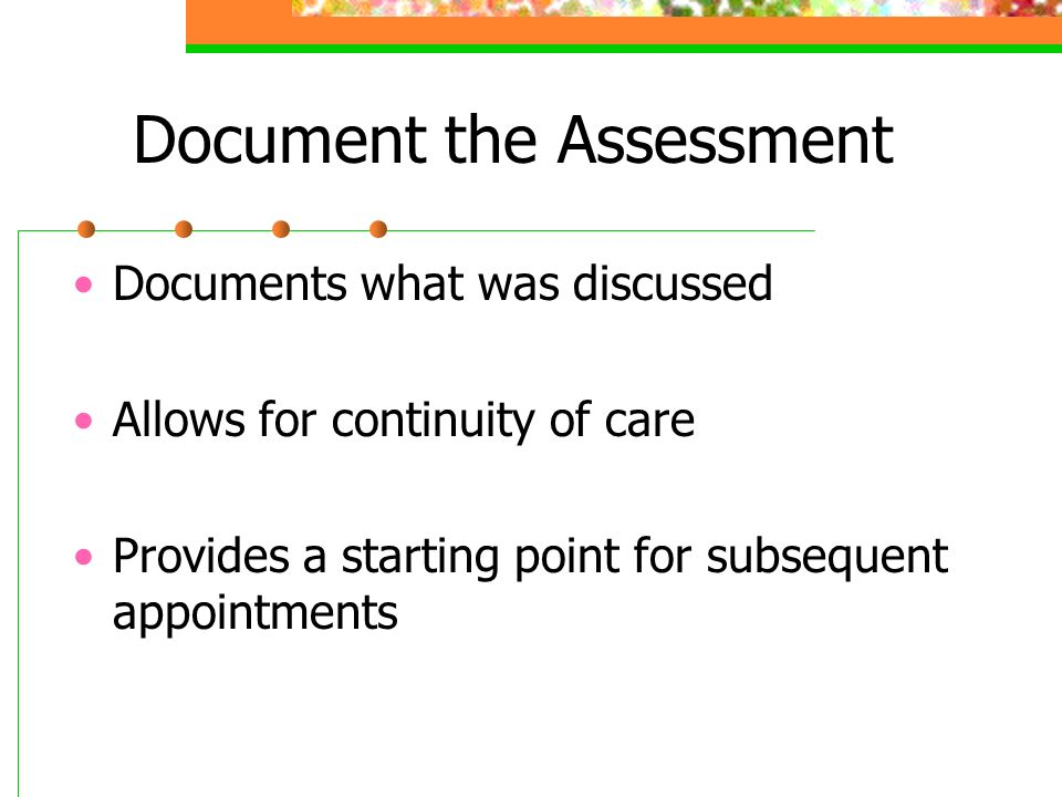 Document the Assessment Documents what was discussed Allows for continuity of care Provides a starting point for subsequent appointments