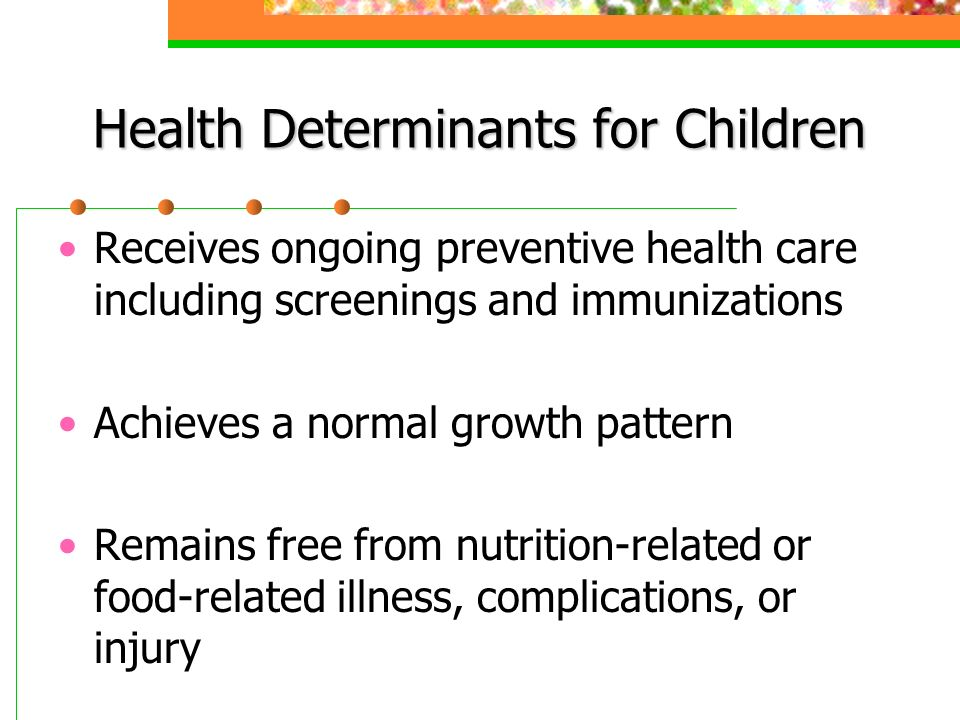 Health Determinants for Children Receives ongoing preventive health care including screenings and immunizations Achieves a normal growth pattern Remains free from nutrition-related or food-related illness, complications, or injury