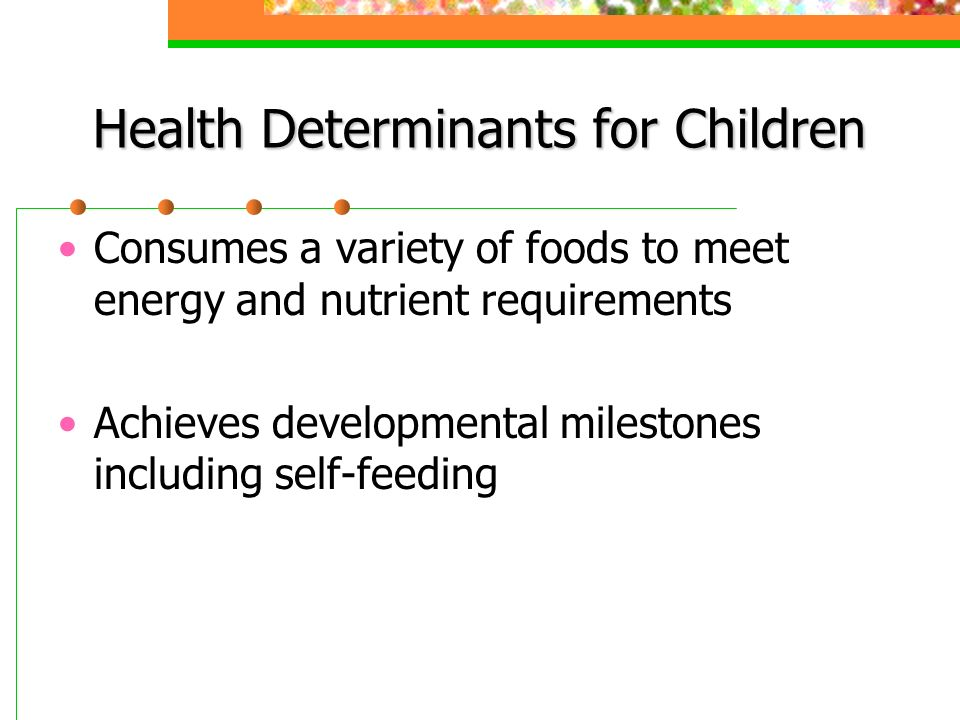 Health Determinants for Children Consumes a variety of foods to meet energy and nutrient requirements Achieves developmental milestones including self-feeding