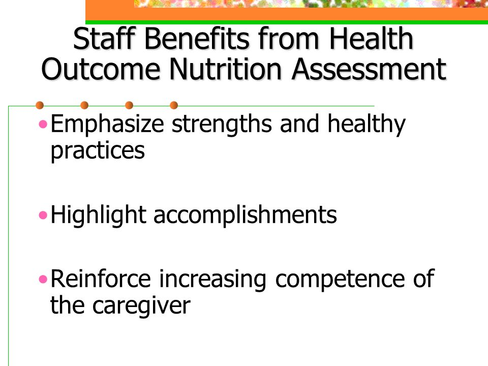 Staff Benefits from Health Outcome Nutrition Assessment Emphasize strengths and healthy practices Highlight accomplishments Reinforce increasing competence of the caregiver
