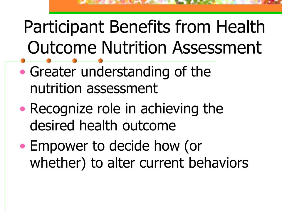 Participant Benefits from Health Outcome Nutrition Assessment Greater understanding of the nutrition assessment Recognize role in achieving the desired health outcome Empower to decide how (or whether) to alter current behaviors