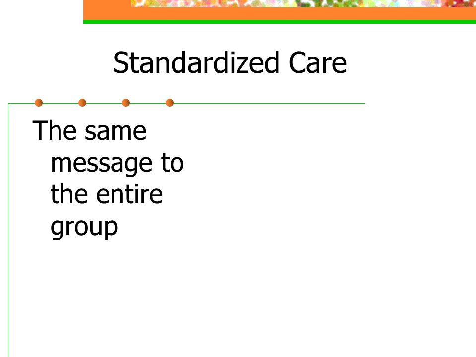 Standardized Care The same message to the entire group