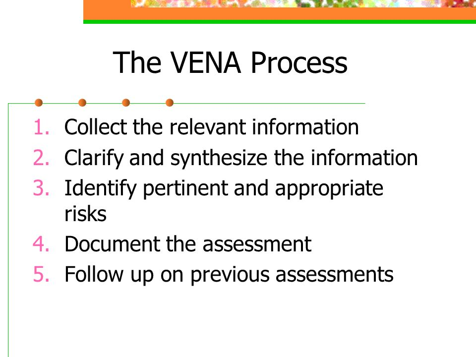 The VENA Process 1.Collect the relevant information 2.Clarify and synthesize the information 3.Identify pertinent and appropriate risks 4.Document the assessment 5.Follow up on previous assessments