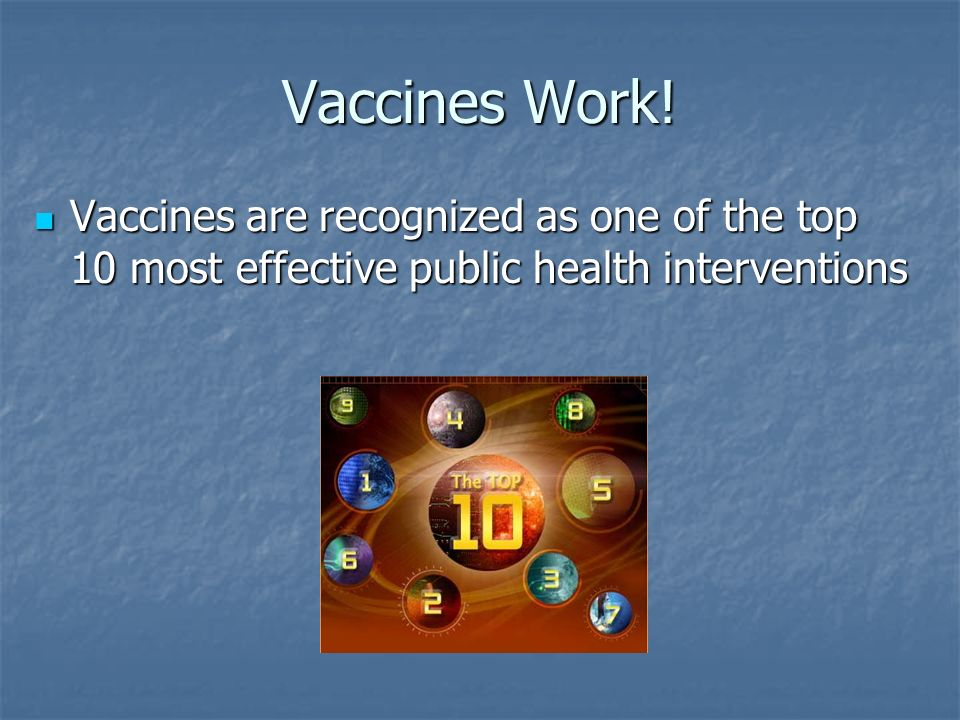Vaccines Work! Vaccines are recognized as one of the top 10 most effective public health interventions Vaccines are recognized as one of the top 10 mo