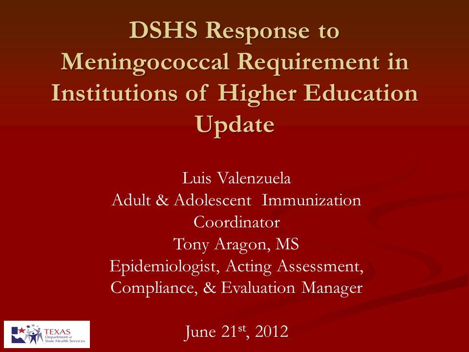 DSHS Response to Meningococcal Requirement in Institutions of Higher Education Update Luis Valenzuela Adult & Adolescent Immunization Coordinator Tony
