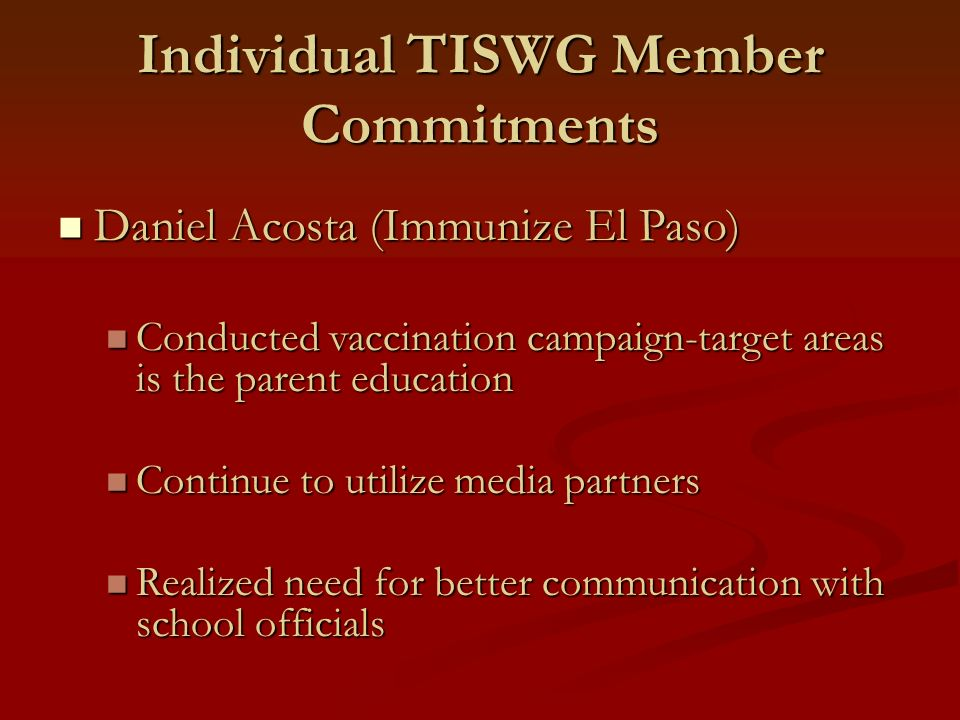 Individual TISWG Member Commitments Daniel Acosta (Immunize El Paso) Daniel Acosta (Immunize El Paso) Conducted vaccination campaign-target areas is t