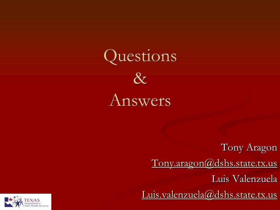 Questions & Answers Tony Aragon Tony.aragon@dshs.state.tx.us Luis Valenzuela Luis.valenzuela@dshs.state.tx.us