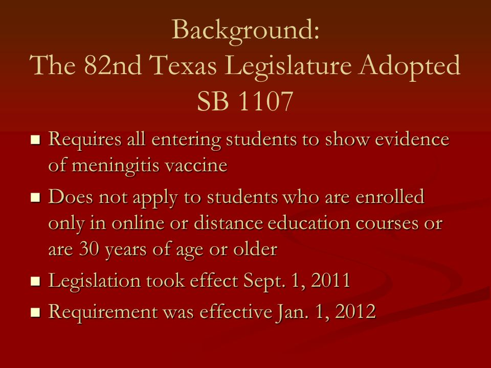 Background: The 82nd Texas Legislature Adopted SB 1107 Requires all entering students to show evidence of meningitis vaccine Requires all entering stu