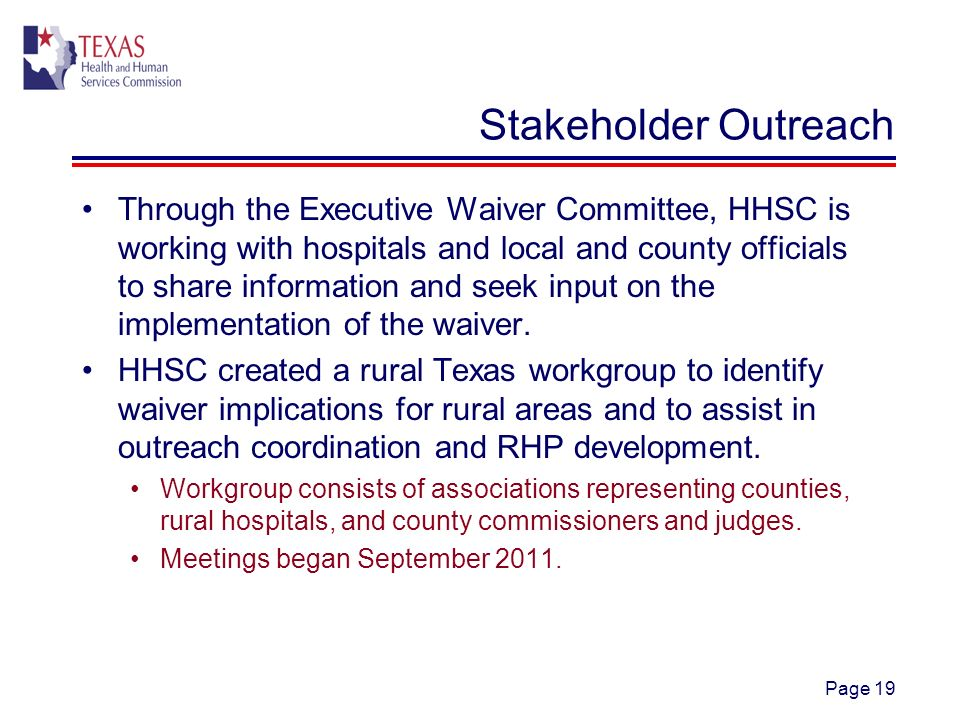 Page 19 Stakeholder Outreach Through the Executive Waiver Committee, HHSC is working with hospitals and local and county officials to share information and seek input on the implementation of the waiver.