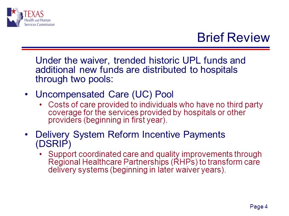 Page 4 Brief Review Under the waiver, trended historic UPL funds and additional new funds are distributed to hospitals through two pools: Uncompensated Care (UC) Pool Costs of care provided to individuals who have no third party coverage for the services provided by hospitals or other providers (beginning in first year).