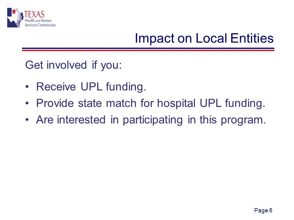 Page 6 Impact on Local Entities Get involved if you: Receive UPL funding.