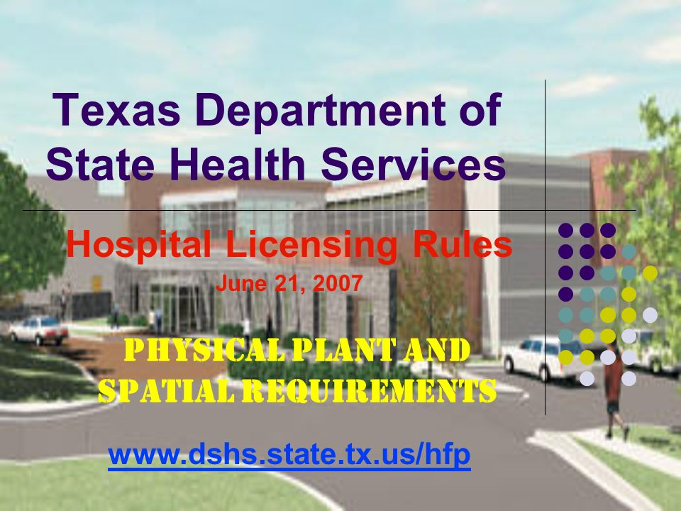 Texas Department of State Health Services Hospital Licensing Rules June 21, 2007 www.dshs.state.tx.us/hfp Physical Plant and Spatial Requirements