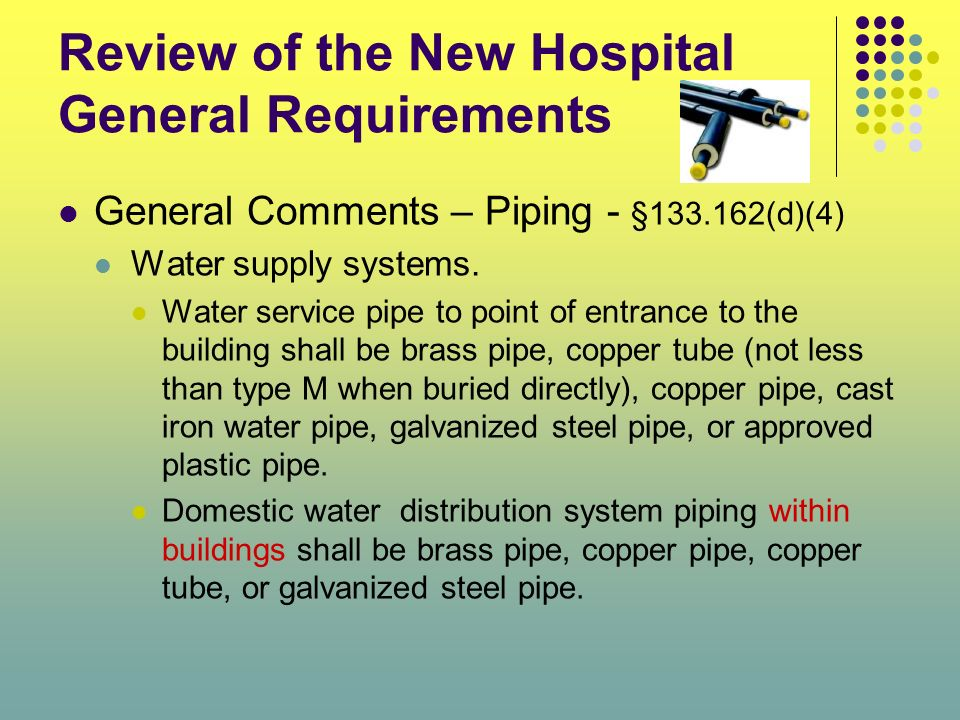 Review of the New Hospital General Requirements General Comments – Piping - §133.162(d)(4) Water supply systems. Water service pipe to point of entran