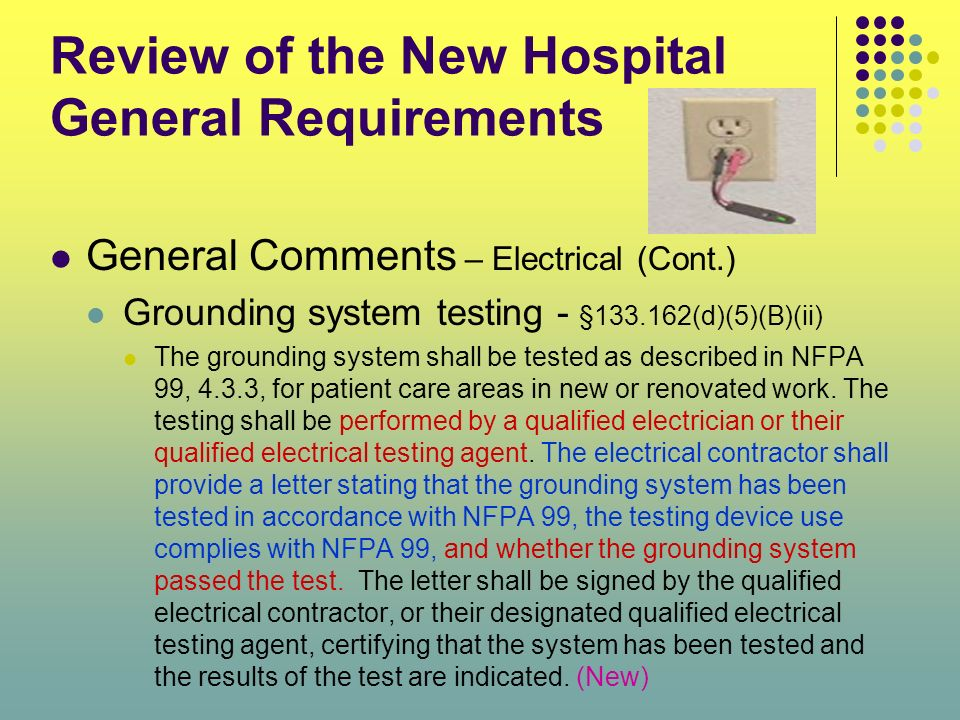 Review of the New Hospital General Requirements General Comments – Electrical (Cont.) Grounding system testing - §133.162(d)(5)(B)(ii) The grounding s