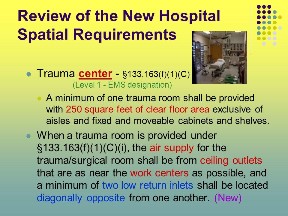 Review of the New Hospital Spatial Requirements Trauma center - §133.163(f)(1)(C) (Level 1 - EMS designation) A minimum of one trauma room shall be pr